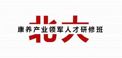 康养领军人才聚集地--北京大学康养产业领军人才2期班学员录取中
